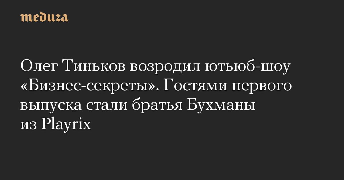 Олег Тиньков возродил ютьюб-шоу «Бизнес-секреты». Гостями первого выпуска стали братья Бухманы из Playrix