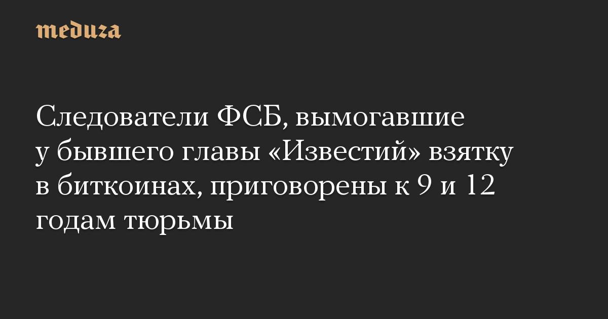Следователи ФСБ, вымогавшие у бывшего главы «Известий» взятку в биткоинах, приговорены к 9 и 12 годам тюрьмы