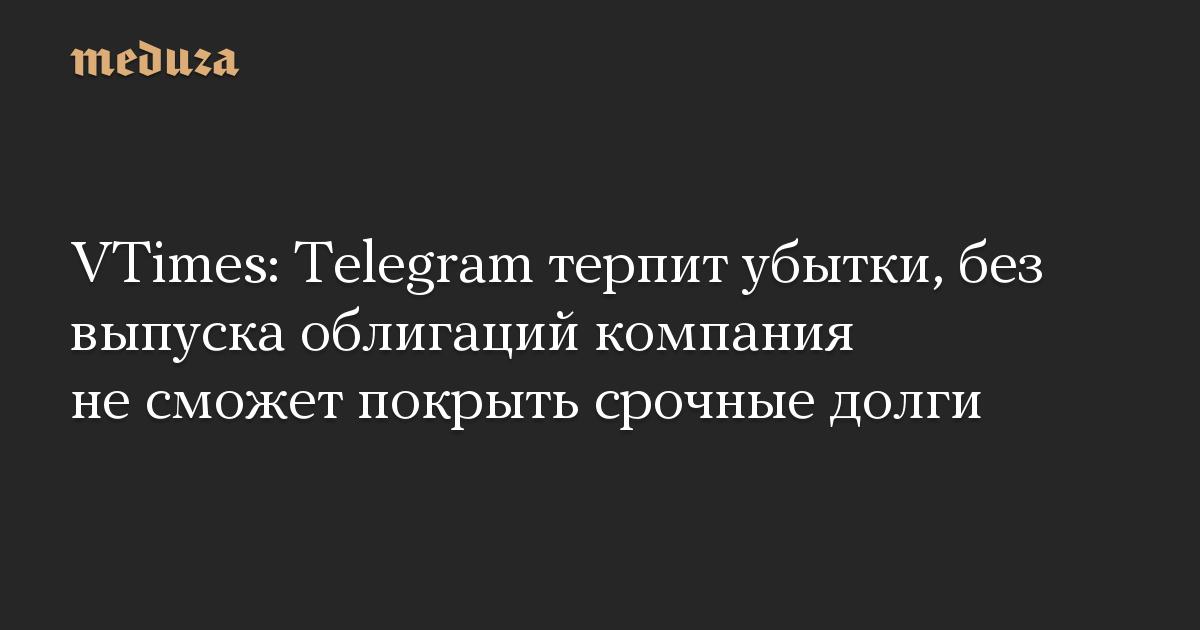 VTimes: Telegram терпит убытки, без выпуска облигаций компания не сможет покрыть срочные долги
