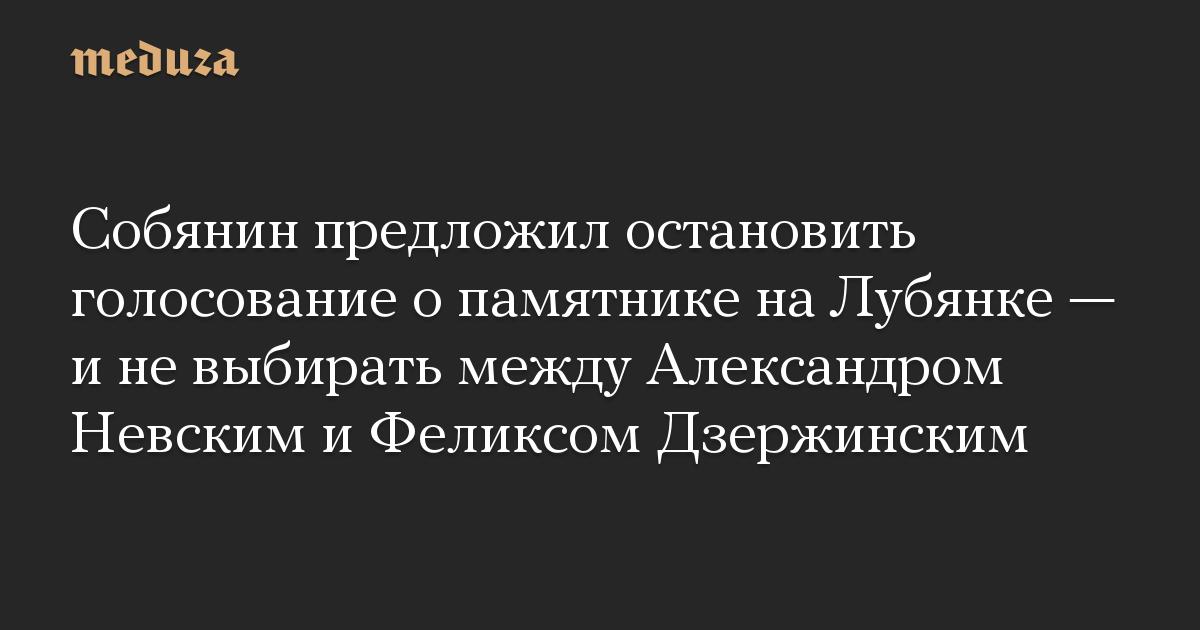 Собянин предложил остановить голосование о памятнике на Лубянке — и не выбирать между Александром Невским и Феликсом Дзержинским
