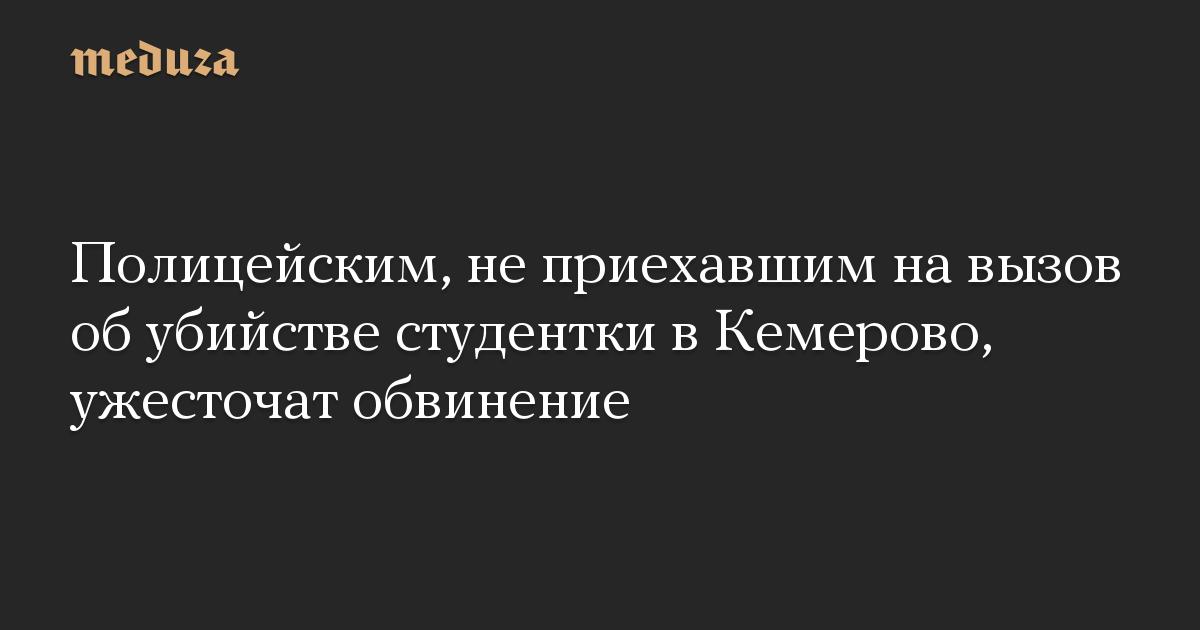 Полицейским, не приехавшим на вызов об убийстве студентки в Кемерово, ужесточат обвинение