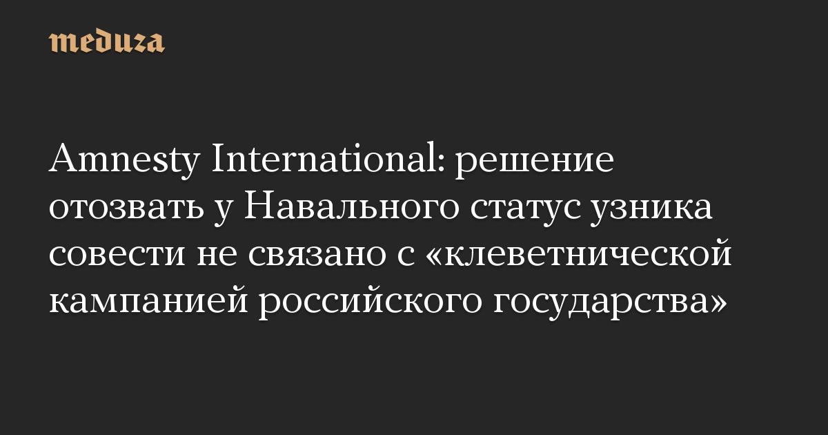 Amnesty International: решение отозвать у Навального статус узника совести не связано с «клеветнической кампанией российского государства»
